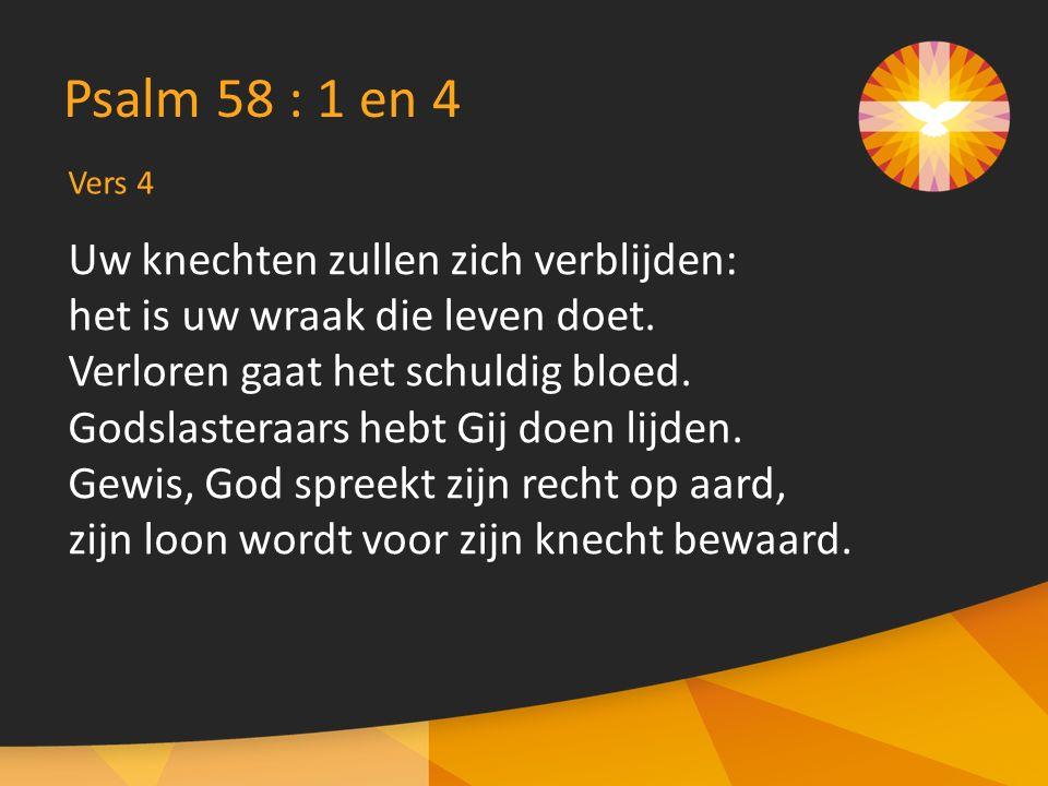 Psalm 58 : 1 en 4 Uw knechten zullen zich verblijden: