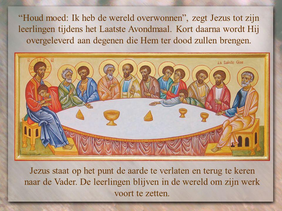 Houd moed: Ik heb de wereld overwonnen , zegt Jezus tot zijn leerlingen tijdens het Laatste Avondmaal. Kort daarna wordt Hij overgeleverd aan degenen die Hem ter dood zullen brengen.