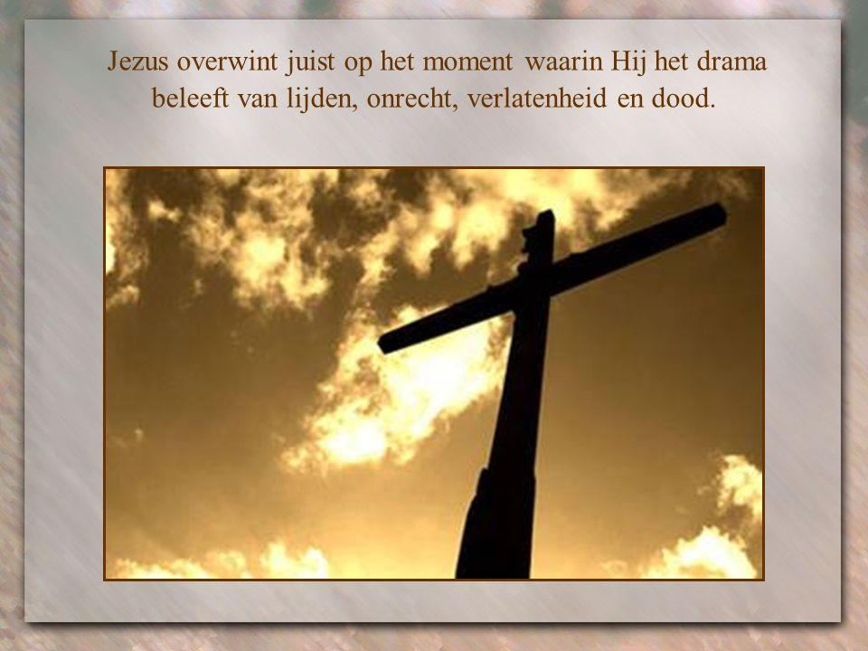 Jezus overwint juist op het moment waarin Hij het drama beleeft van lijden, onrecht, verlatenheid en dood.