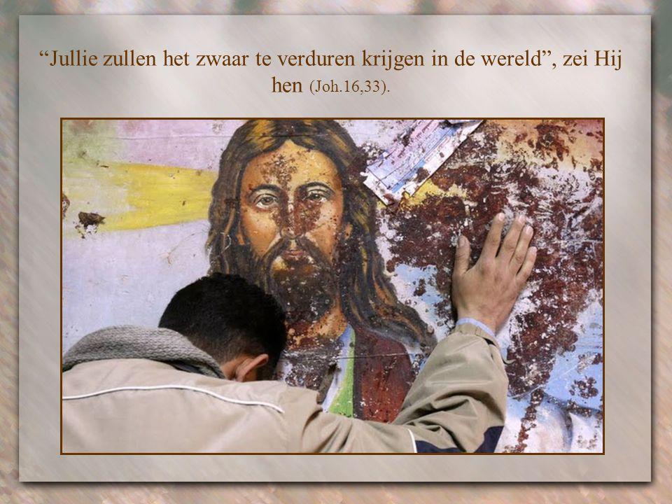 Jullie zullen het zwaar te verduren krijgen in de wereld , zei Hij hen (Joh.16,33).
