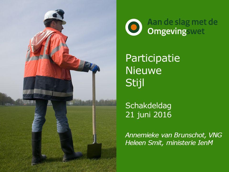 Participatie Nieuwe Stijl Schakdeldag 21 juni 2016 Annemieke van Brunschot, VNG Heleen Smit, ministerie IenM