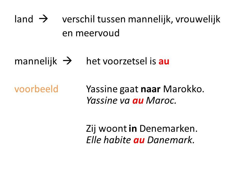 land  verschil tussen mannelijk, vrouwelijk en meervoud mannelijk  het voorzetsel is au voorbeeld Yassine gaat naar Marokko.