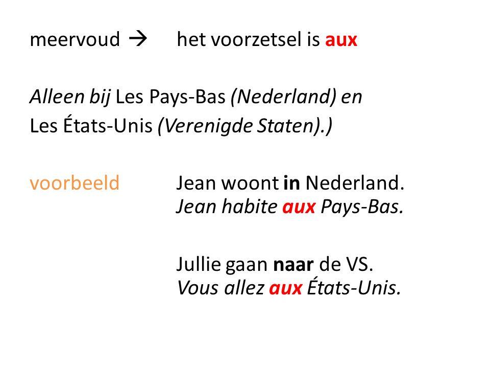 meervoud  het voorzetsel is aux Alleen bij Les Pays-Bas (Nederland) en Les États-Unis (Verenigde Staten).) voorbeeld Jean woont in Nederland.