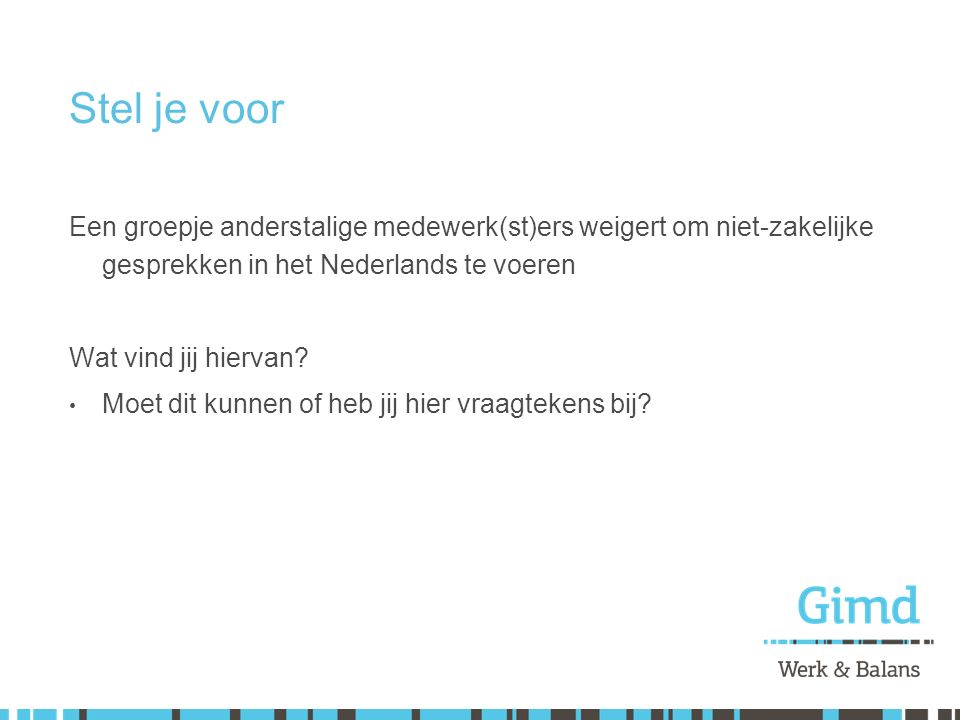 Stel je voor Een groepje anderstalige medewerk(st)ers weigert om niet-zakelijke gesprekken in het Nederlands te voeren.