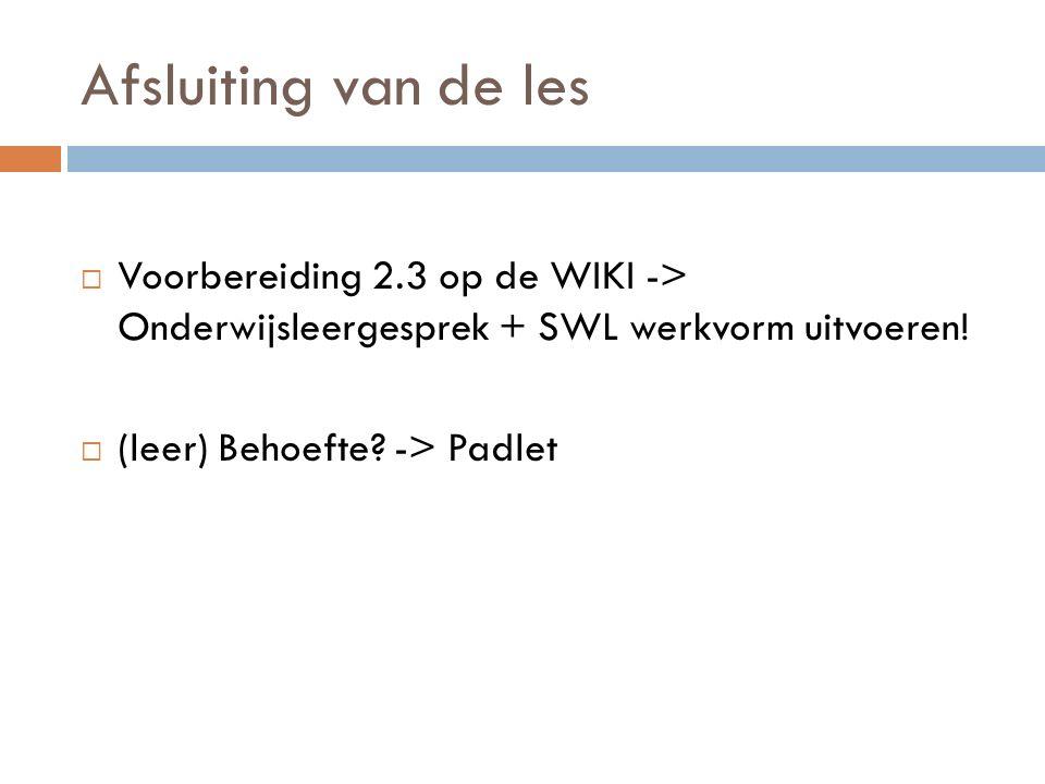 Afsluiting van de les Voorbereiding 2.3 op de WIKI -> Onderwijsleergesprek + SWL werkvorm uitvoeren!