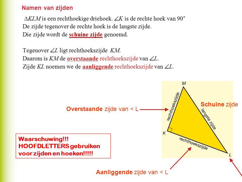 Namen van zijden ∆KLM is een rechthoekige driehoek. K is de rechte hoek van 90° De zijde tegenover de rechte hoek is de langste zijde.