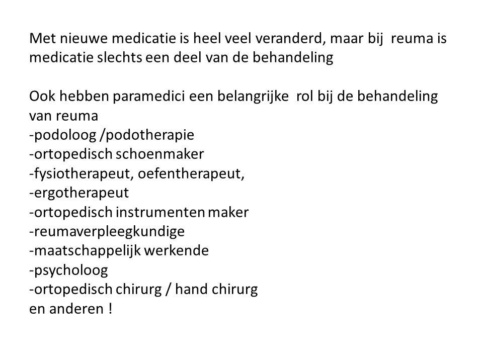 Met nieuwe medicatie is heel veel veranderd, maar bij reuma is medicatie slechts een deel van de behandeling Ook hebben paramedici een belangrijke rol bij de behandeling van reuma -podoloog /podotherapie -ortopedisch schoenmaker -fysiotherapeut, oefentherapeut, -ergotherapeut -ortopedisch instrumenten maker -reumaverpleegkundige -maatschappelijk werkende -psycholoog -ortopedisch chirurg / hand chirurg en anderen !