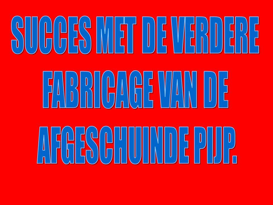 SUCCES MET DE VERDERE FABRICAGE VAN DE AFGESCHUINDE PIJP.