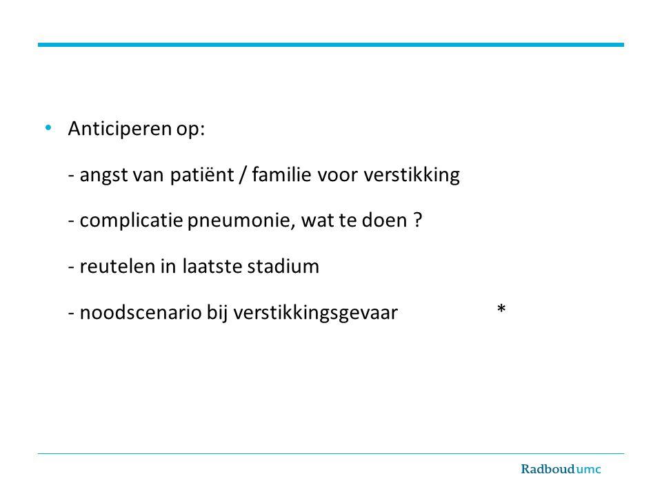 Anticiperen op: - angst van patiënt / familie voor verstikking. - complicatie pneumonie, wat te doen