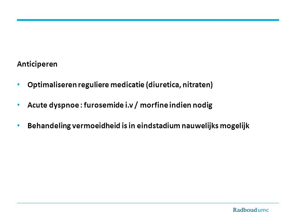 Anticiperen Optimaliseren reguliere medicatie (diuretica, nitraten) Acute dyspnoe : furosemide i.v / morfine indien nodig.