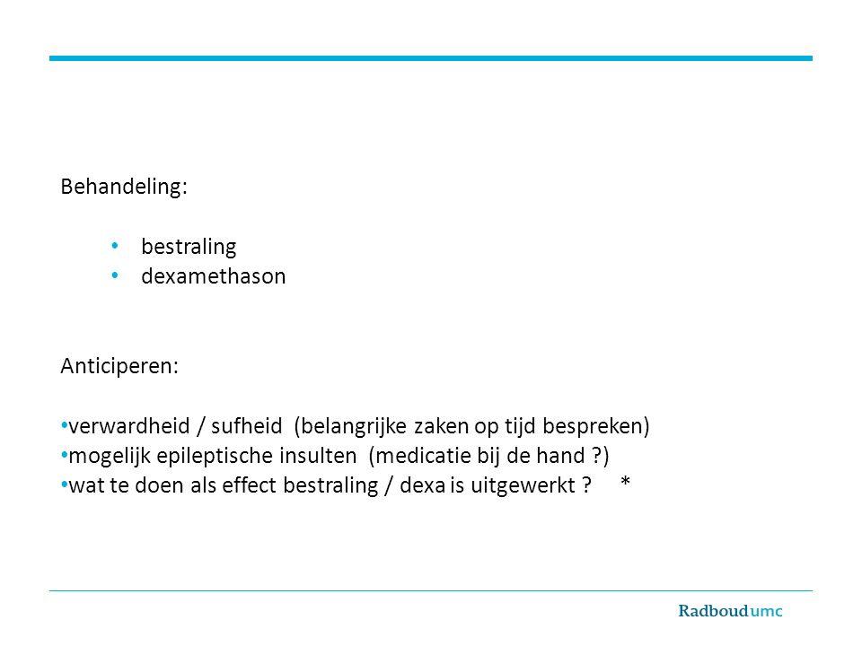 Behandeling: bestraling. dexamethason. Anticiperen: verwardheid / sufheid (belangrijke zaken op tijd bespreken)