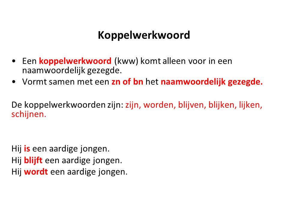 Koppelwerkwoord Een koppelwerkwoord (kww) komt alleen voor in een naamwoordelijk gezegde. Vormt samen met een zn of bn het naamwoordelijk gezegde.