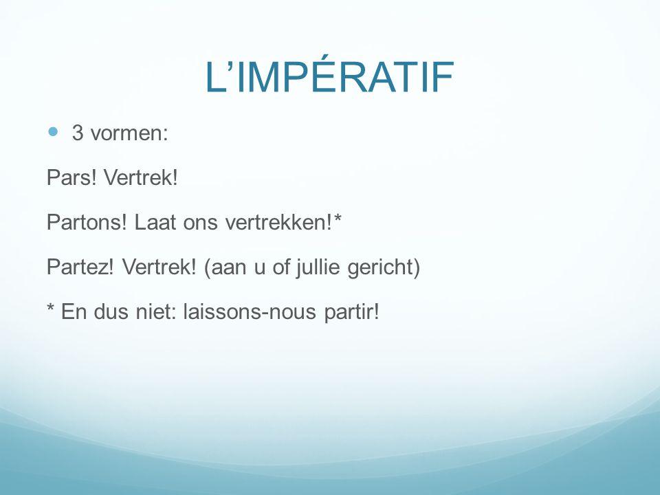 L'IMPÉRATIF 3 vormen: Pars! Vertrek! Partons! Laat ons vertrekken!*