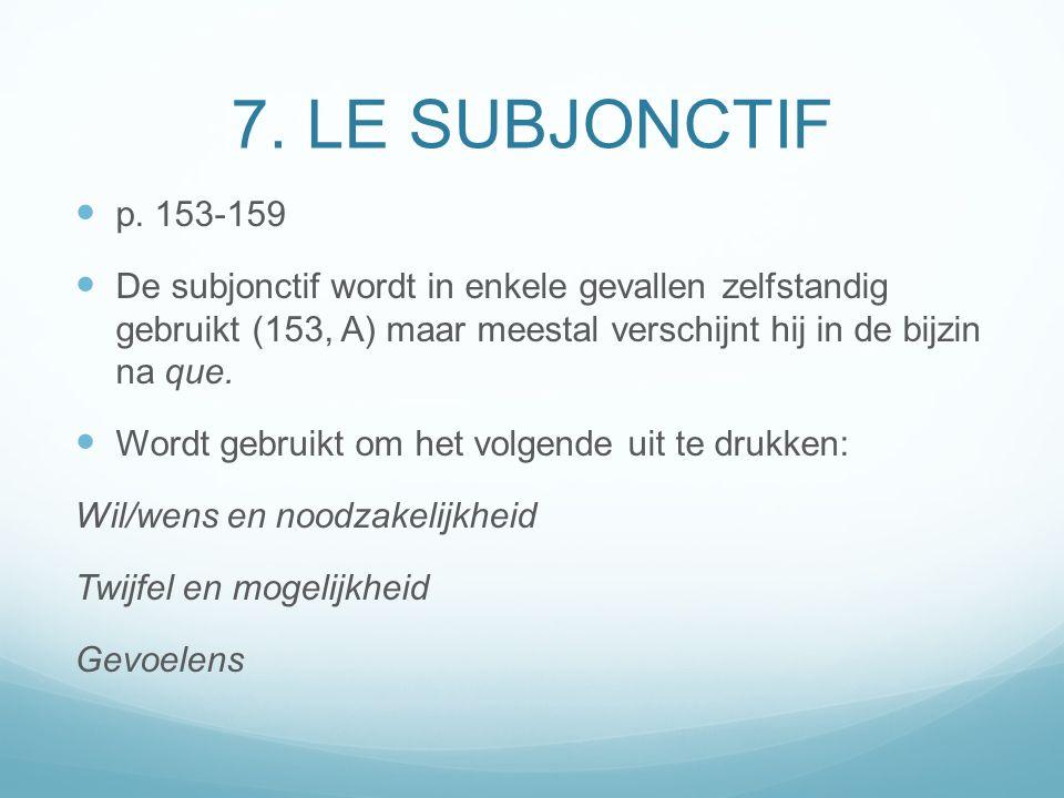 7. LE SUBJONCTIF p. 153-159. De subjonctif wordt in enkele gevallen zelfstandig gebruikt (153, A) maar meestal verschijnt hij in de bijzin na que.