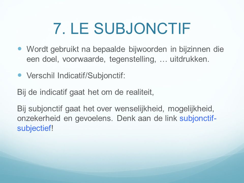 7. LE SUBJONCTIF Wordt gebruikt na bepaalde bijwoorden in bijzinnen die een doel, voorwaarde, tegenstelling, … uitdrukken.