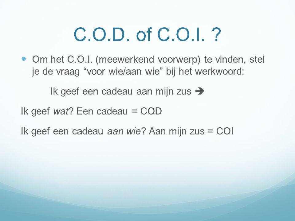 C.O.D. of C.O.I. Om het C.O.I. (meewerkend voorwerp) te vinden, stel je de vraag voor wie/aan wie bij het werkwoord: