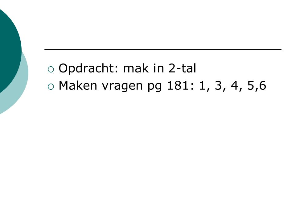 Opdracht: mak in 2-tal Maken vragen pg 181: 1, 3, 4, 5,6