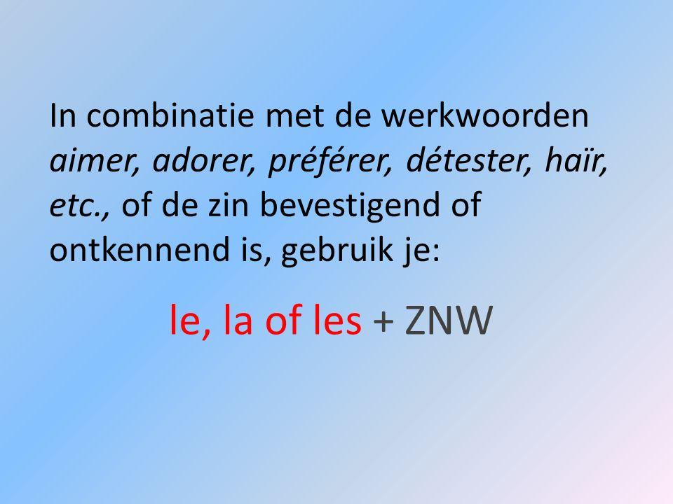 In combinatie met de werkwoorden aimer, adorer, préférer, détester, haïr, etc., of de zin bevestigend of ontkennend is, gebruik je: