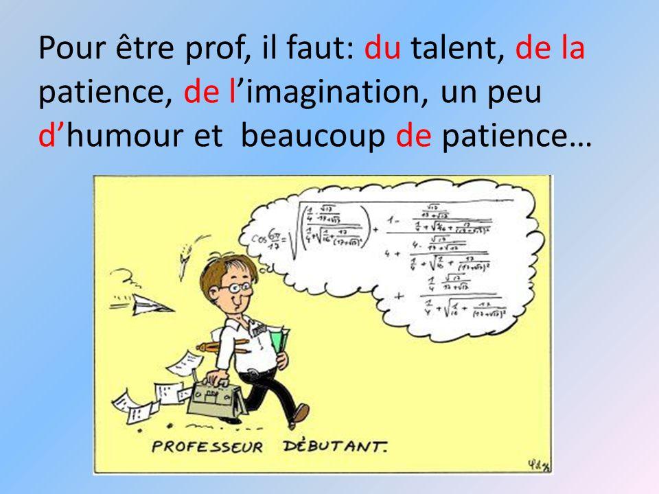 Pour être prof, il faut: du talent, de la patience, de l'imagination, un peu d'humour et beaucoup de patience…