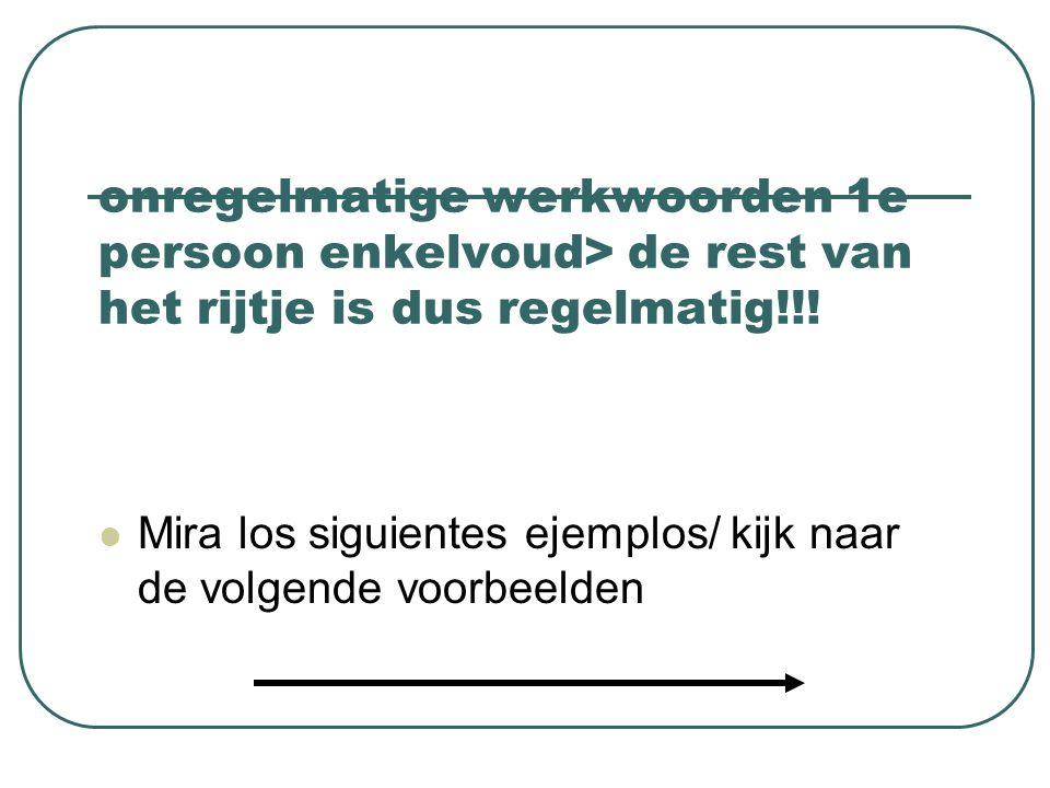 onregelmatige werkwoorden 1e persoon enkelvoud> de rest van het rijtje is dus regelmatig!!!