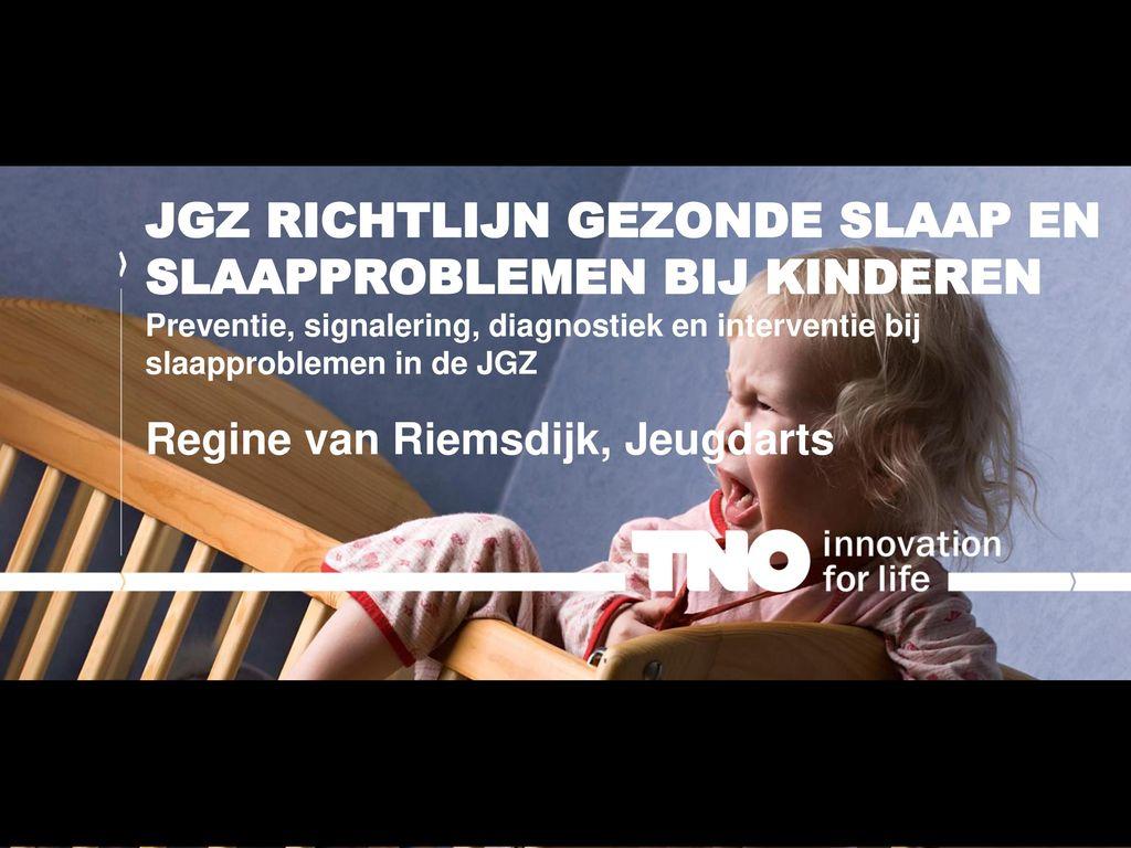 JGZ richtlijn Gezonde slaap en slaapproblemen bij kinderen Preventie, signalering, diagnostiek en interventie bij slaapproblemen in de JGZ Regine van Riemsdijk, Jeugdarts
