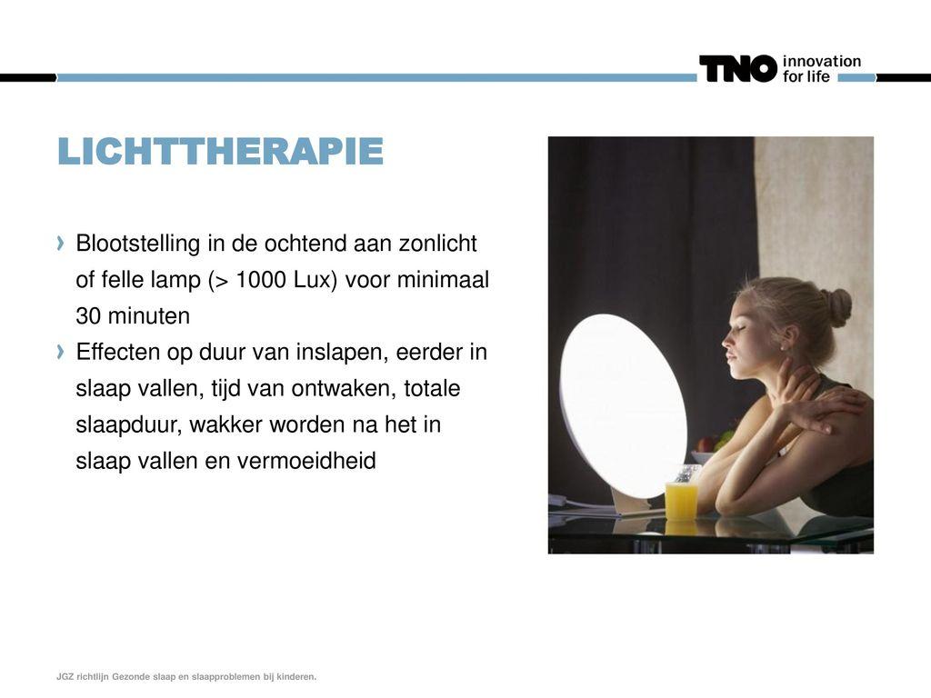 lichttherapie Blootstelling in de ochtend aan zonlicht of felle lamp (> 1000 Lux) voor minimaal 30 minuten.