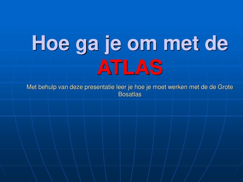 Hoe ga je om met de ATLAS Met behulp van deze presentatie leer je hoe je moet werken met de de Grote Bosatlas.