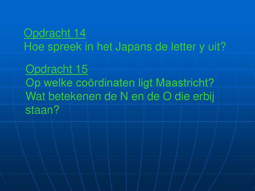 Opdracht 14 Hoe spreek in het Japans de letter y uit Opdracht 15. Op welke coördinaten ligt Maastricht