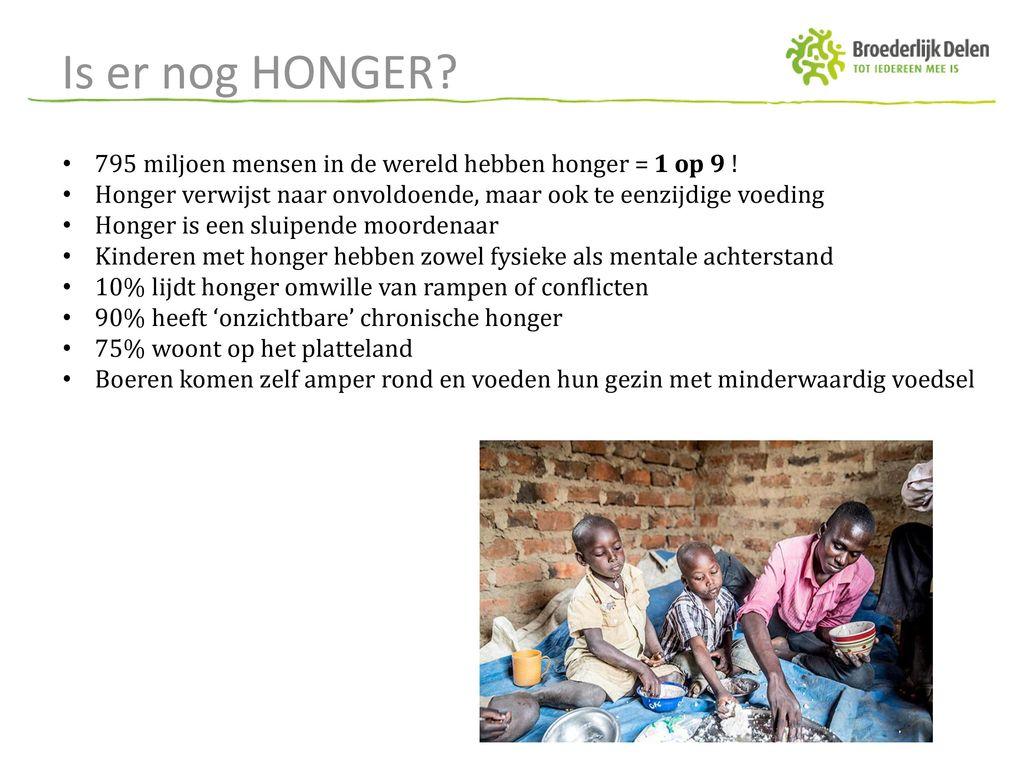 Is er nog HONGER 795 miljoen mensen in de wereld hebben honger = 1 op 9 ! Honger verwijst naar onvoldoende, maar ook te eenzijdige voeding.