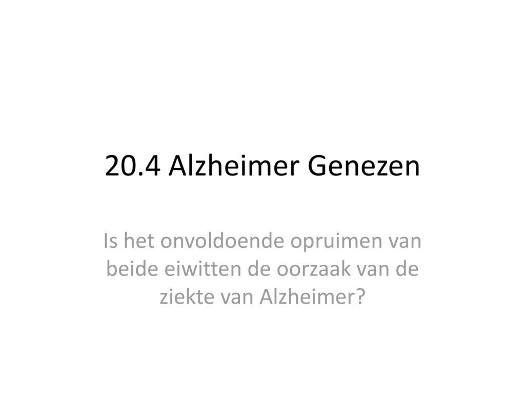 20.4 Alzheimer Genezen Is het onvoldoende opruimen van beide eiwitten de oorzaak van de ziekte van Alzheimer