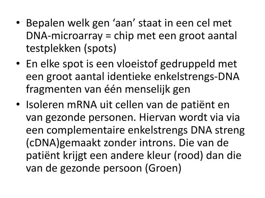 Bepalen welk gen 'aan' staat in een cel met DNA-microarray = chip met een groot aantal testplekken (spots)