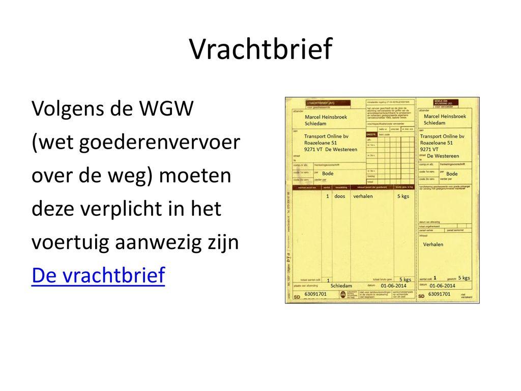Vrachtbrief Volgens de WGW (wet goederenvervoer over de weg) moeten deze verplicht in het voertuig aanwezig zijn De vrachtbrief