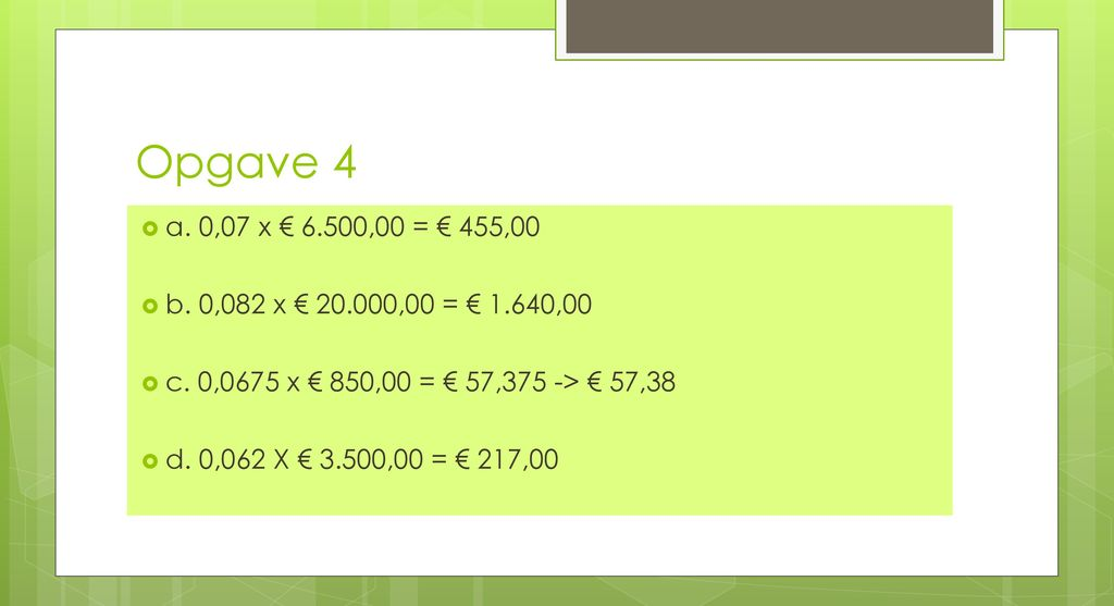 Opgave 4 a. 0,07 x € 6.500,00 = € 455,00. b. 0,082 x € ,00 = € 1.640,00. c. 0,0675 x € 850,00 = € 57,375 -> € 57,38.