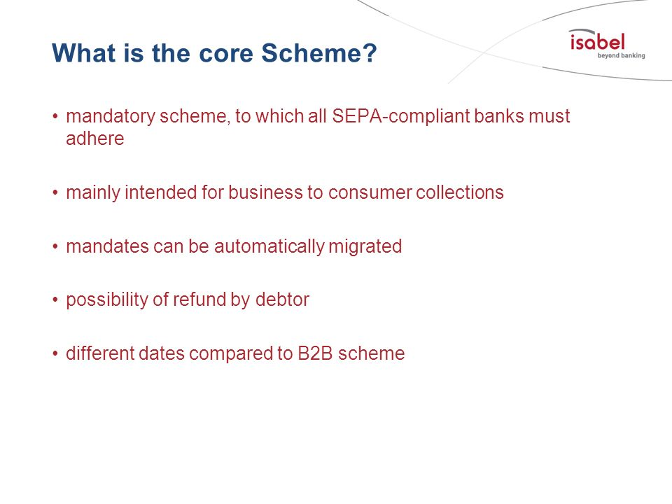 What is the core Scheme mandatory scheme, to which all SEPA-compliant banks must adhere. mainly intended for business to consumer collections.