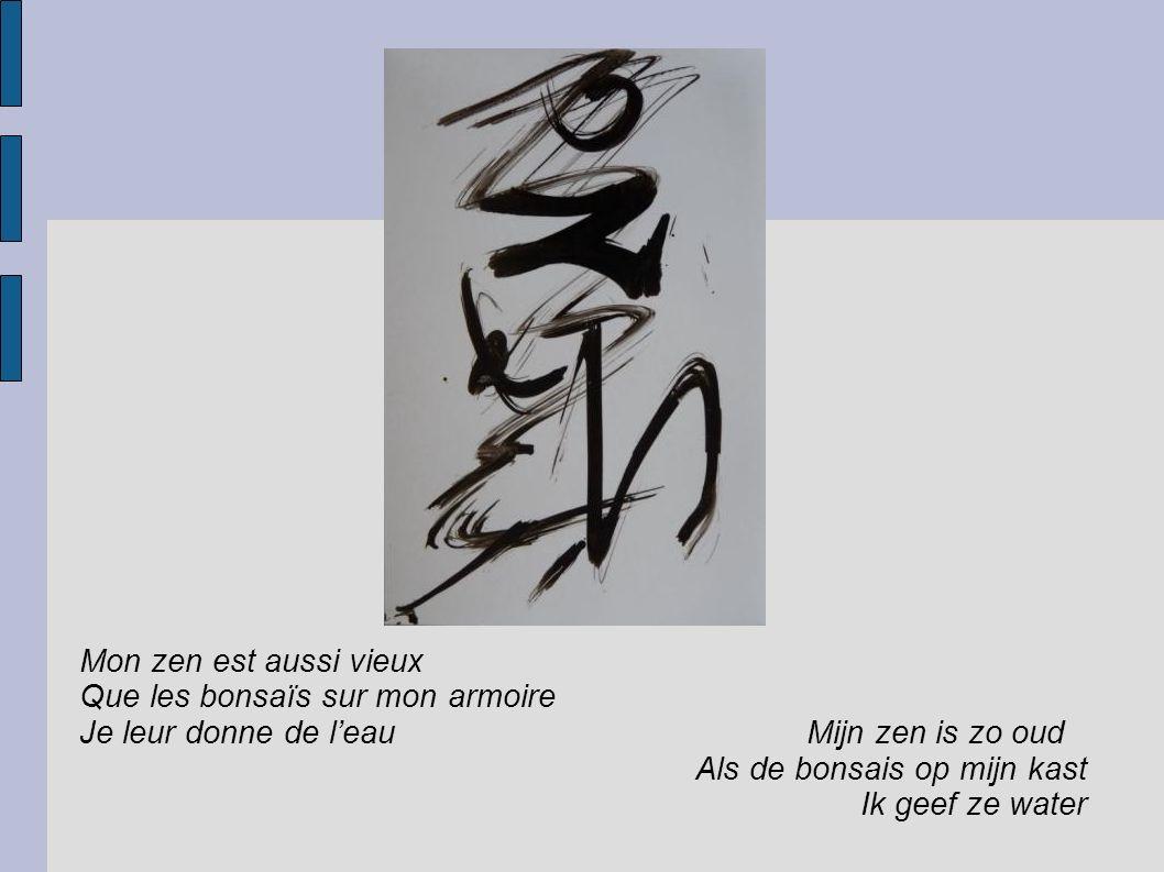 Mon zen est aussi vieux Que les bonsaïs sur mon armoire Je leur donne de l'eau Mijn zen is zo oud Als de bonsais op mijn kast Ik geef ze water