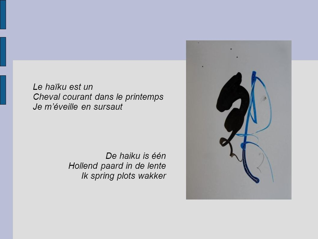 Le haïku est un Cheval courant dans le printemps Je m'éveille en sursaut De haiku is één Hollend paard in de lente Ik spring plots wakker