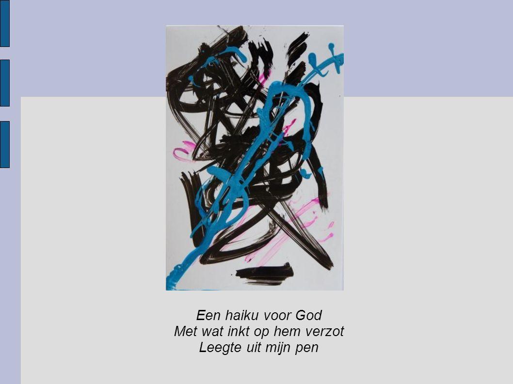Een haiku voor God Met wat inkt op hem verzot Leegte uit mijn pen