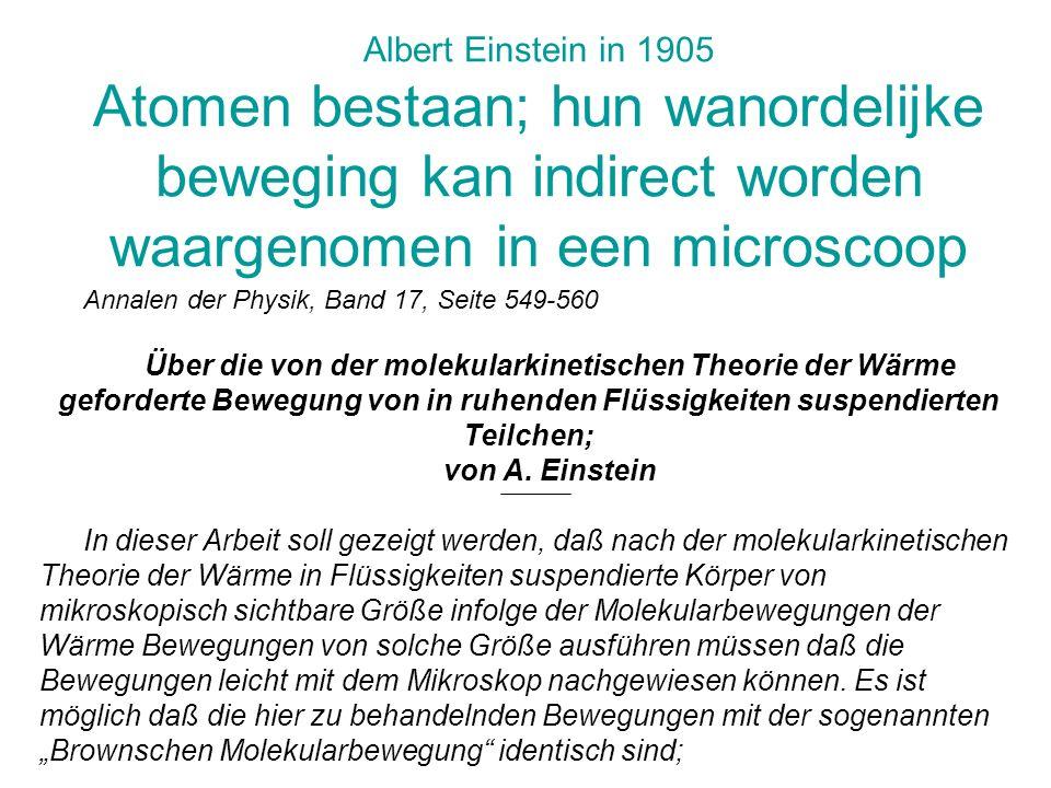 Albert Einstein in 1905 Atomen bestaan; hun wanordelijke beweging kan indirect worden waargenomen in een microscoop
