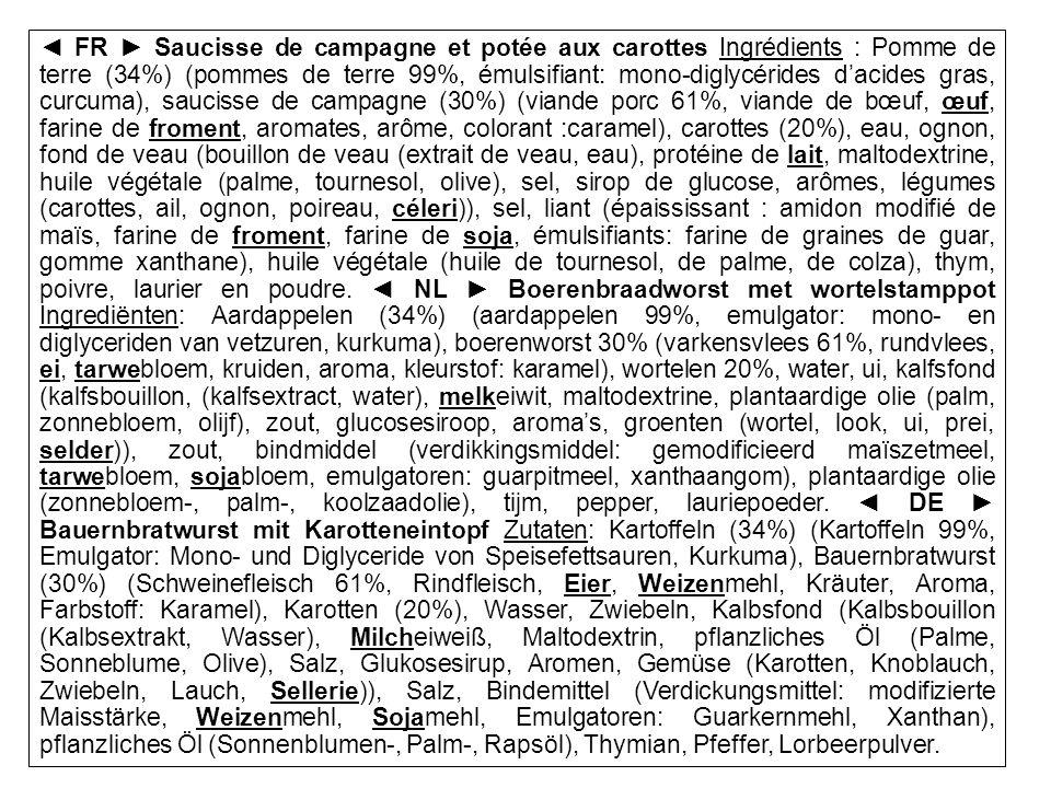 ◄ FR ► Saucisse de campagne et potée aux carottes Ingrédients : Pomme de terre (34%) (pommes de terre 99%, émulsifiant: mono-diglycérides d'acides gras, curcuma), saucisse de campagne (30%) (viande porc 61%, viande de bœuf, œuf, farine de froment, aromates, arôme, colorant :caramel), carottes (20%), eau, ognon, fond de veau (bouillon de veau (extrait de veau, eau), protéine de lait, maltodextrine, huile végétale (palme, tournesol, olive), sel, sirop de glucose, arômes, légumes (carottes, ail, ognon, poireau, céleri)), sel, liant (épaississant : amidon modifié de maïs, farine de froment, farine de soja, émulsifiants: farine de graines de guar, gomme xanthane), huile végétale (huile de tournesol, de palme, de colza), thym, poivre, laurier en poudre.