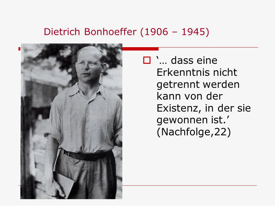 Dietrich Bonhoeffer (1906 – 1945)