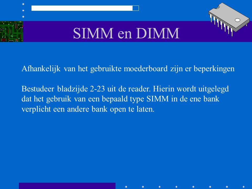 SIMM en DIMM Afhankelijk van het gebruikte moederboard zijn er beperkingen. Bestudeer bladzijde 2-23 uit de reader. Hierin wordt uitgelegd.