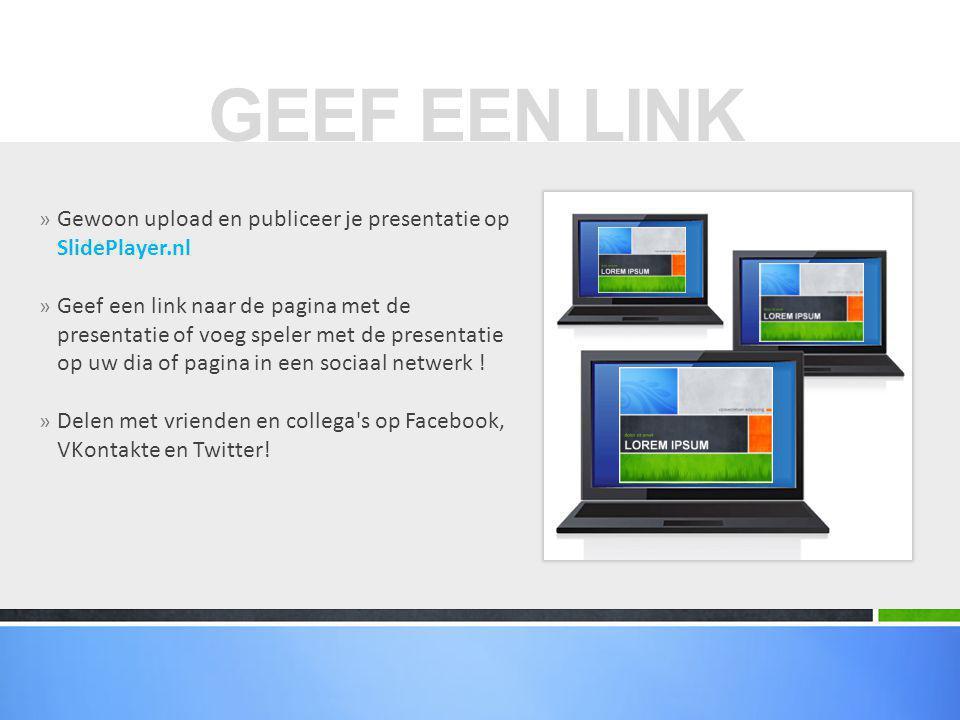 GEEF EEN LINK Gewoon upload en publiceer je presentatie op SlidePlayer.nl.