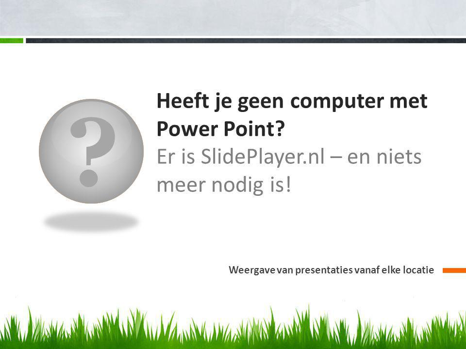 Heeft je geen computer met Power Point. Er is SlidePlayer.nl – en niets meer nodig is.