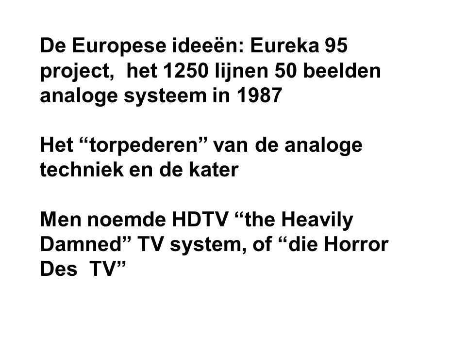 De Europese ideeën: Eureka 95 project, het 1250 lijnen 50 beelden analoge systeem in 1987 Het torpederen van de analoge techniek en de kater Men noemde HDTV the Heavily Damned TV system, of die Horror Des TV