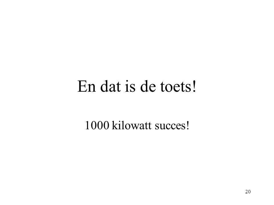 En dat is de toets! 1000 kilowatt succes!