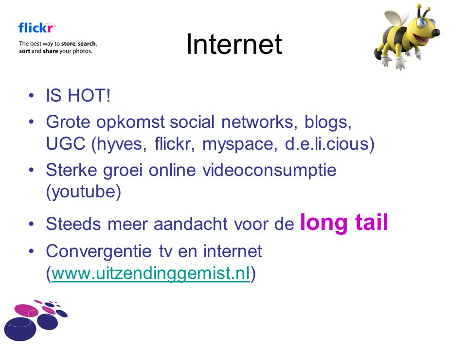 Internet IS HOT! Grote opkomst social networks, blogs, UGC (hyves, flickr, myspace, d.e.li.cious) Sterke groei online videoconsumptie (youtube)