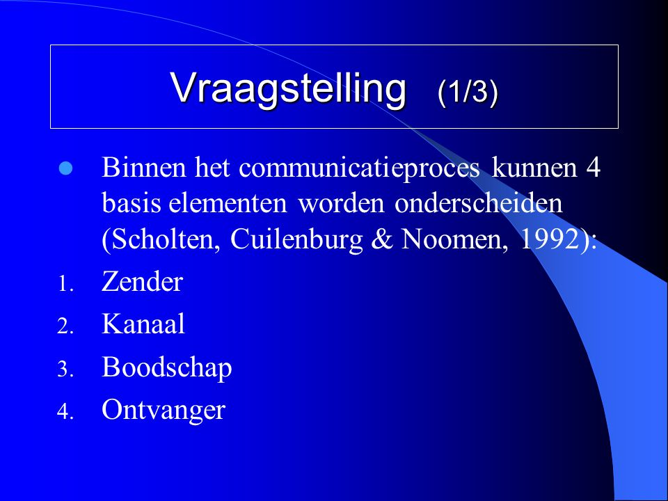 Vraagstelling (1/3) Binnen het communicatieproces kunnen 4 basis elementen worden onderscheiden (Scholten, Cuilenburg & Noomen, 1992):