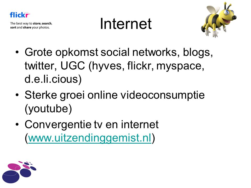 Internet Grote opkomst social networks, blogs, twitter, UGC (hyves, flickr, myspace, d.e.li.cious) Sterke groei online videoconsumptie (youtube)