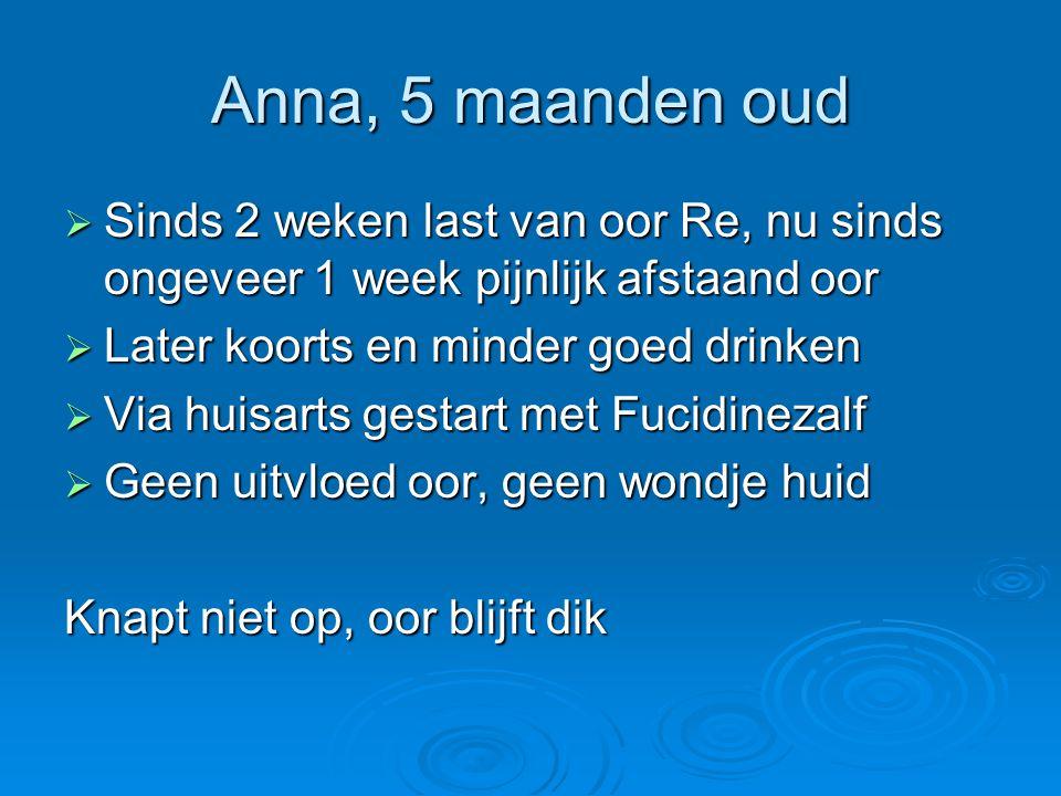 Anna, 5 maanden oud Sinds 2 weken last van oor Re, nu sinds ongeveer 1 week pijnlijk afstaand oor. Later koorts en minder goed drinken.