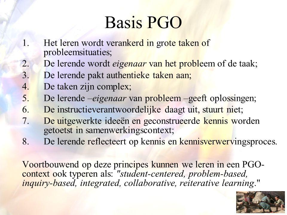 Basis PGO Het leren wordt verankerd in grote taken of probleemsituaties; De lerende wordt eigenaar van het probleem of de taak;